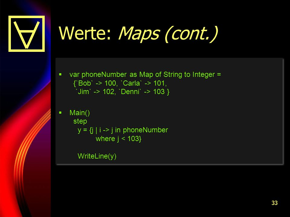 33 Werte: Maps (cont.) var phoneNumber as Map of String to Integer = {`Bob` -> 100, `Carla` -> 101, `Jim` -> 102, `Denni` -> 103 } Main() step y = {j | i -> j in phoneNumber where j < 103} WriteLine(y) var phoneNumber as Map of String to Integer = {`Bob` -> 100, `Carla` -> 101, `Jim` -> 102, `Denni` -> 103 } Main() step y = {j | i -> j in phoneNumber where j < 103} WriteLine(y)