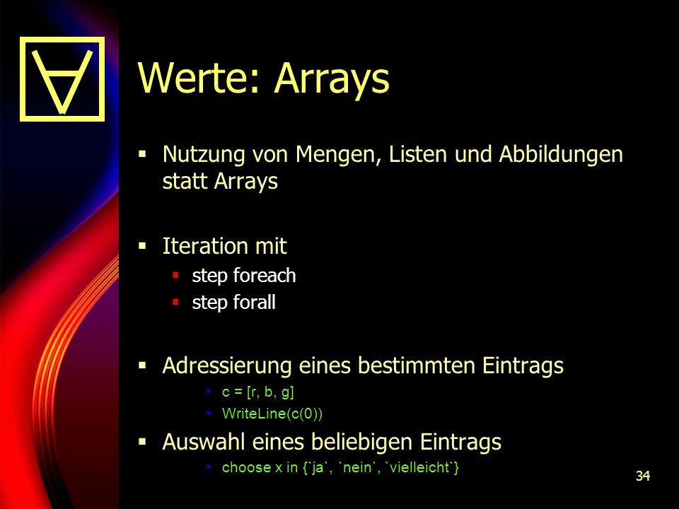 34 Werte: Arrays Nutzung von Mengen, Listen und Abbildungen statt Arrays Iteration mit step foreach step forall Adressierung eines bestimmten Eintrags c = [r, b, g] WriteLine(c(0)) Auswahl eines beliebigen Eintrags choose x in {`ja`, `nein`, `vielleicht`}