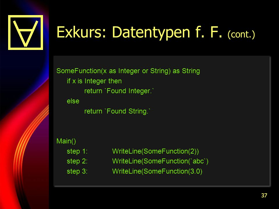 37 Exkurs: Datentypen f. F. (cont.) SomeFunction(x as Integer or String) as String if x is Integer then return `Found Integer.` else return `Found Str