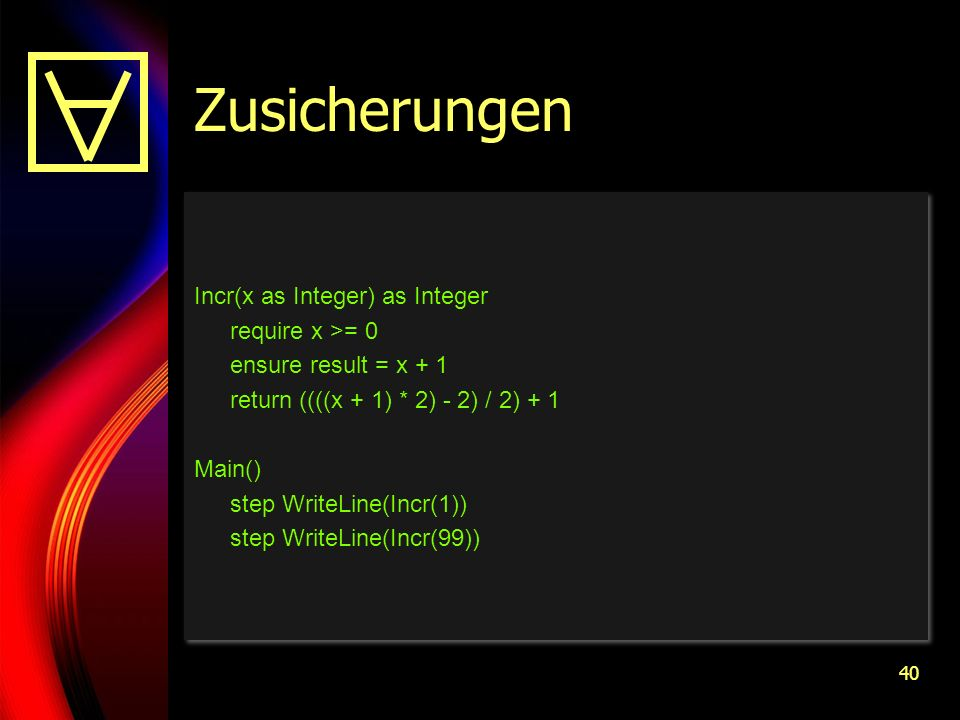 40 Zusicherungen Incr(x as Integer) as Integer require x >= 0 ensure result = x + 1 return ((((x + 1) * 2) - 2) / 2) + 1 Main() step WriteLine(Incr(1)