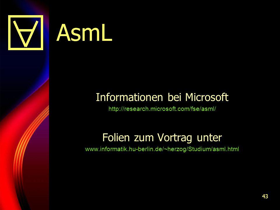 43 AsmL Informationen bei Microsoft http://research.microsoft.com/fse/asml/ Folien zum Vortrag unter www.informatik.hu-berlin.de/~herzog/Studium/asml.html