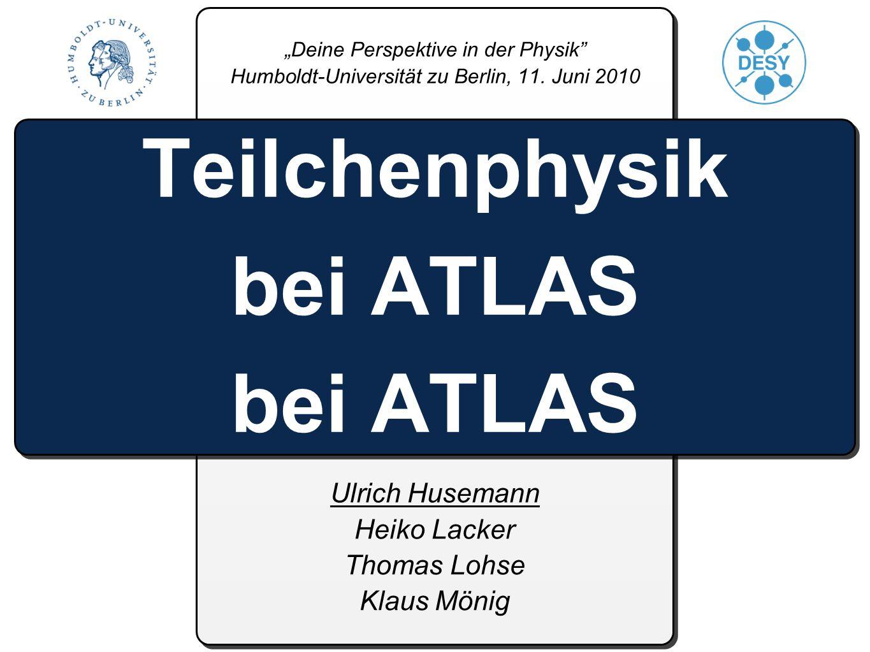 Ulrich Husemann Heiko Lacker Thomas Lohse Klaus Mönig Teilchenphysik bei ATLAS bei ATLAS Deine Perspektive in der Physik Humboldt-Universität zu Berlin, 11.