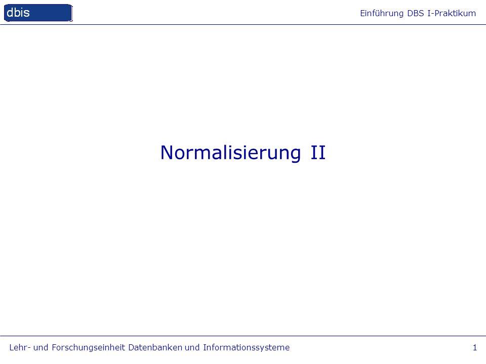 Einführung DBS I-Praktikum Lehr- und Forschungseinheit Datenbanken und Informationssysteme1 Normalisierung II
