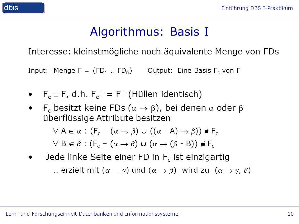 Einführung DBS I-Praktikum Lehr- und Forschungseinheit Datenbanken und Informationssysteme10 Algorithmus: Basis I Input: Menge F = {FD 1.. FD n } Outp