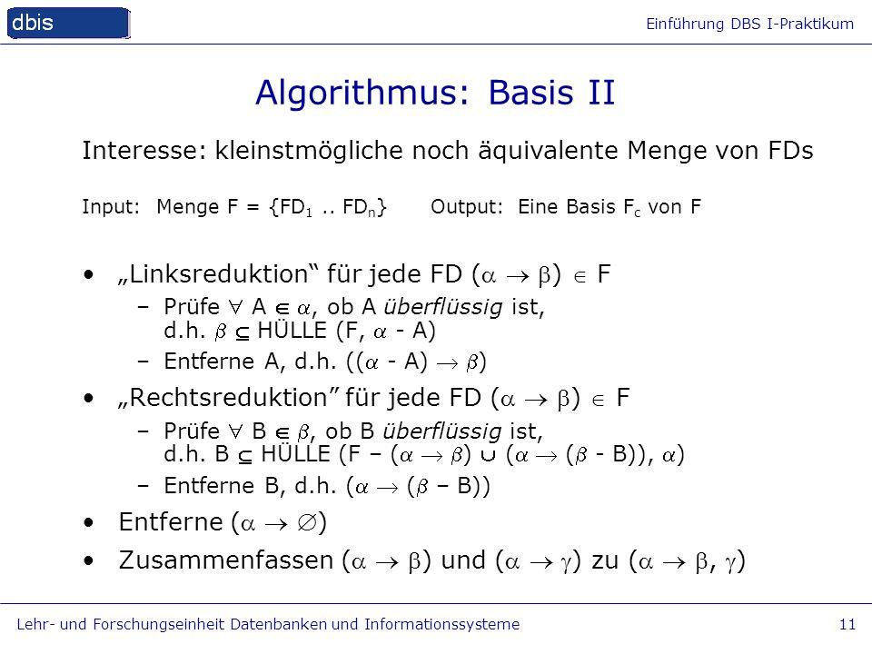 Einführung DBS I-Praktikum Lehr- und Forschungseinheit Datenbanken und Informationssysteme11 Input: Menge F = {FD 1.. FD n } Output:Eine Basis F c von