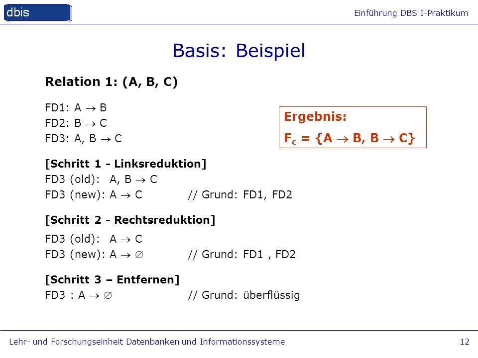 Einführung DBS I-Praktikum Lehr- und Forschungseinheit Datenbanken und Informationssysteme12 Basis: Beispiel Relation 1: (A, B, C) FD1: A B FD2: B C F