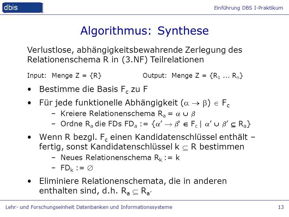 Einführung DBS I-Praktikum Lehr- und Forschungseinheit Datenbanken und Informationssysteme13 Algorithmus: Synthese Input: Menge Z = {R} Output:Menge Z