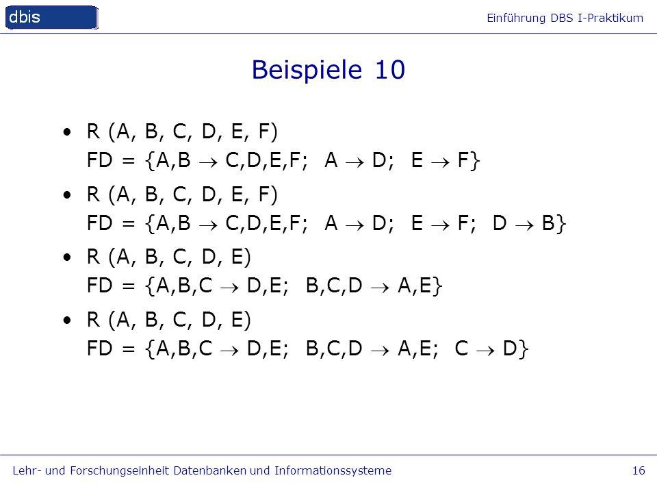 Einführung DBS I-Praktikum Lehr- und Forschungseinheit Datenbanken und Informationssysteme16 Beispiele 10 R (A, B, C, D, E, F) FD = {A,B C,D,E,F; A D;