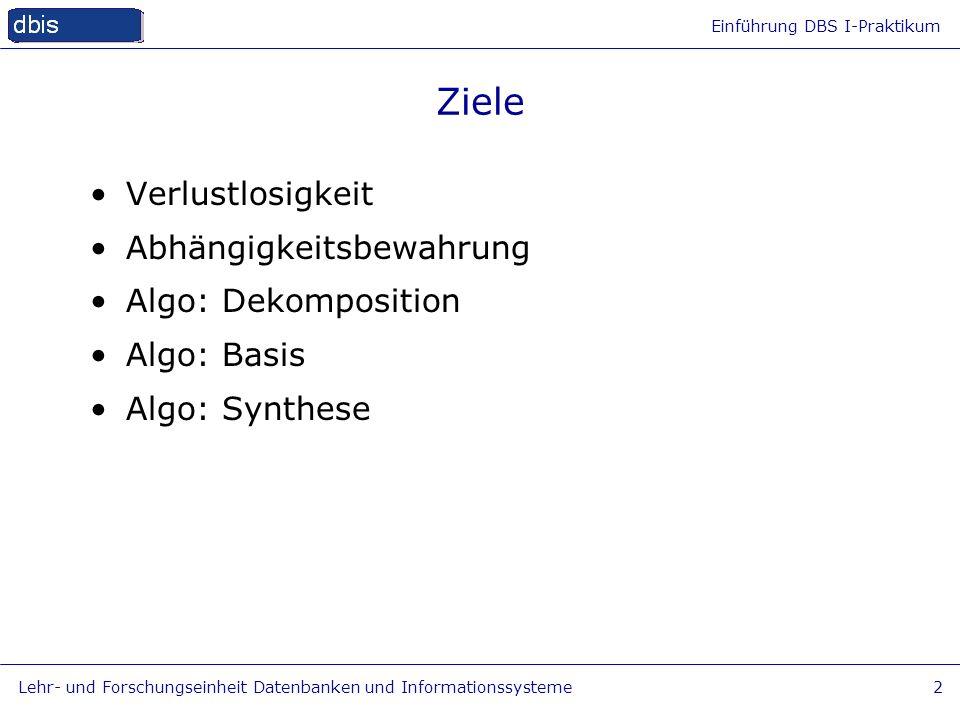 Einführung DBS I-Praktikum Lehr- und Forschungseinheit Datenbanken und Informationssysteme2 Ziele Verlustlosigkeit Abhängigkeitsbewahrung Algo: Dekomp