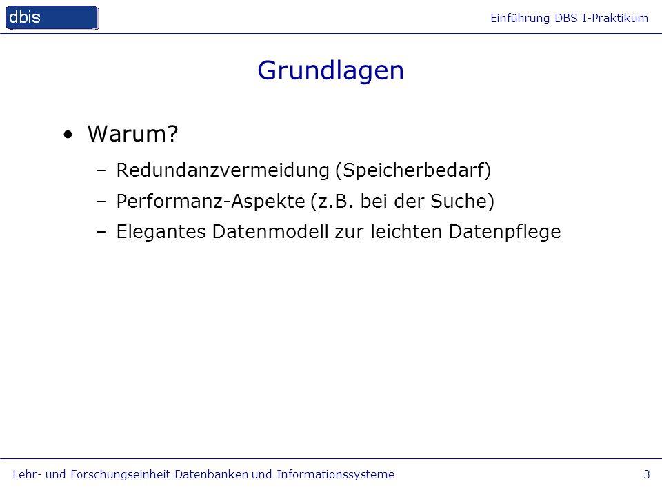 Einführung DBS I-Praktikum Lehr- und Forschungseinheit Datenbanken und Informationssysteme3 Grundlagen Warum? –Redundanzvermeidung (Speicherbedarf) –P