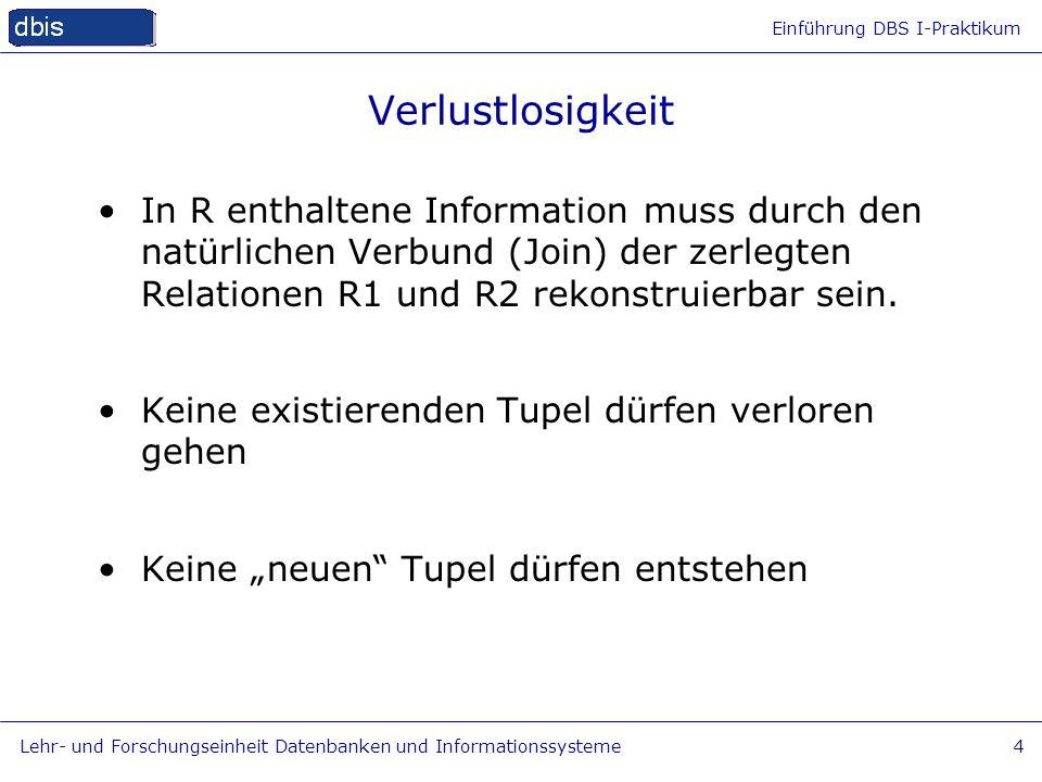 Einführung DBS I-Praktikum Lehr- und Forschungseinheit Datenbanken und Informationssysteme4 Verlustlosigkeit In R enthaltene Information muss durch de