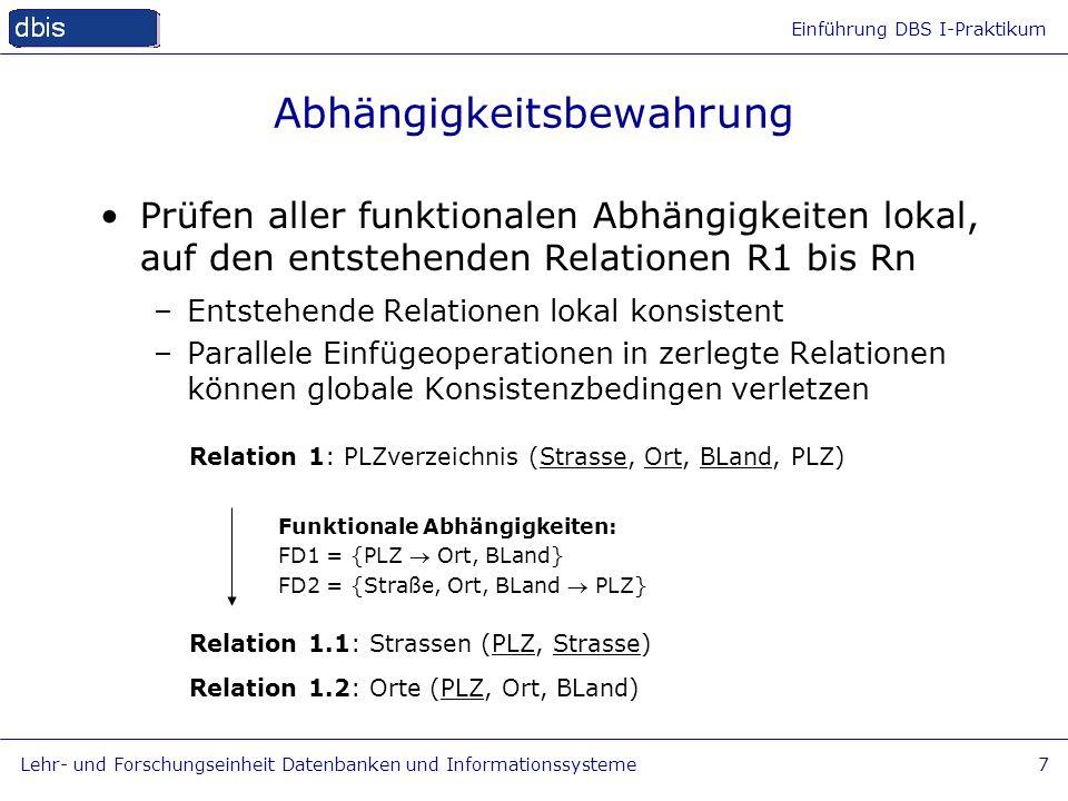 Einführung DBS I-Praktikum Lehr- und Forschungseinheit Datenbanken und Informationssysteme7 Abhängigkeitsbewahrung Relation 1: PLZverzeichnis (Strasse