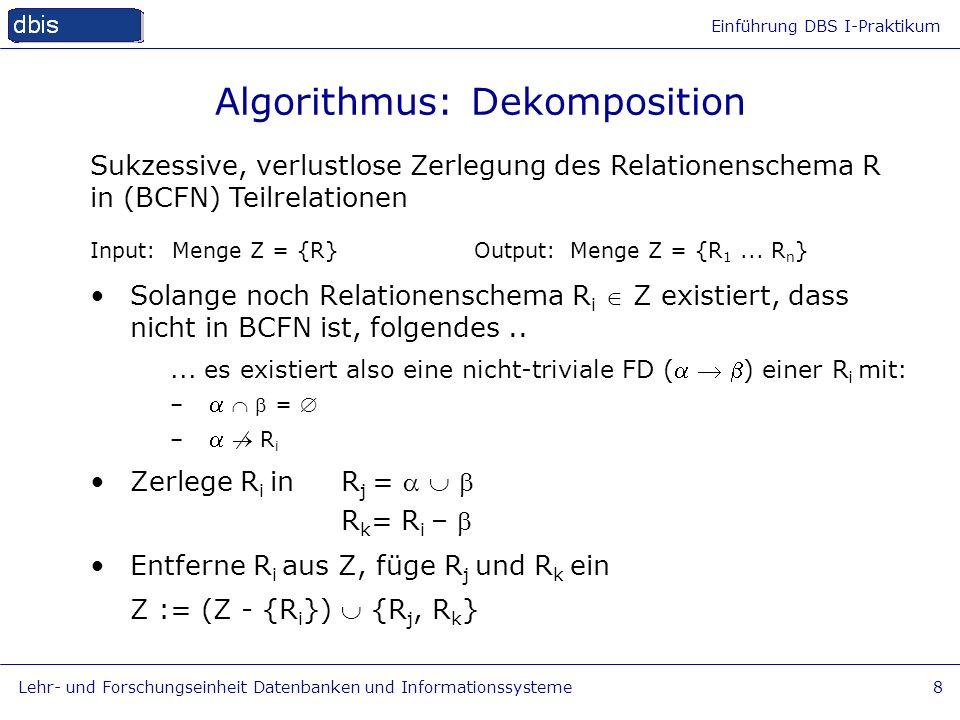 Einführung DBS I-Praktikum Lehr- und Forschungseinheit Datenbanken und Informationssysteme8 Algorithmus: Dekomposition Input: Menge Z = {R} Output:Men