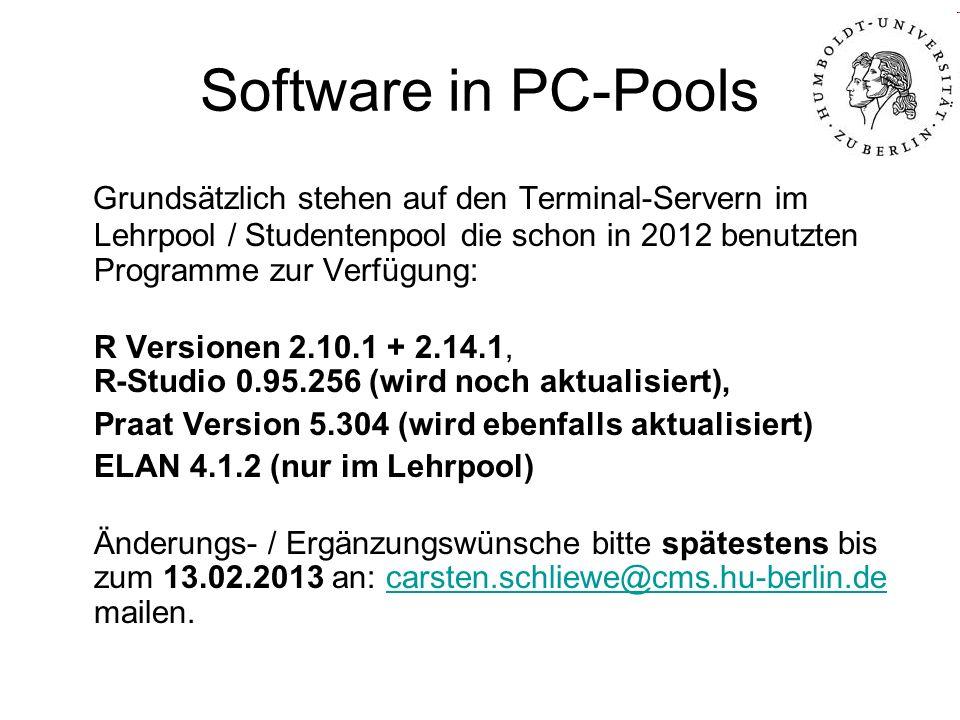 Software in PC-Pools Grundsätzlich stehen auf den Terminal-Servern im Lehrpool / Studentenpool die schon in 2012 benutzten Programme zur Verfügung: R Versionen 2.10.1 + 2.14.1, R-Studio 0.95.256 (wird noch aktualisiert), Praat Version 5.304 (wird ebenfalls aktualisiert) ELAN 4.1.2 (nur im Lehrpool) Änderungs- / Ergänzungswünsche bitte spätestens bis zum 13.02.2013 an: carsten.schliewe@cms.hu-berlin.de mailen.carsten.schliewe@cms.hu-berlin.de