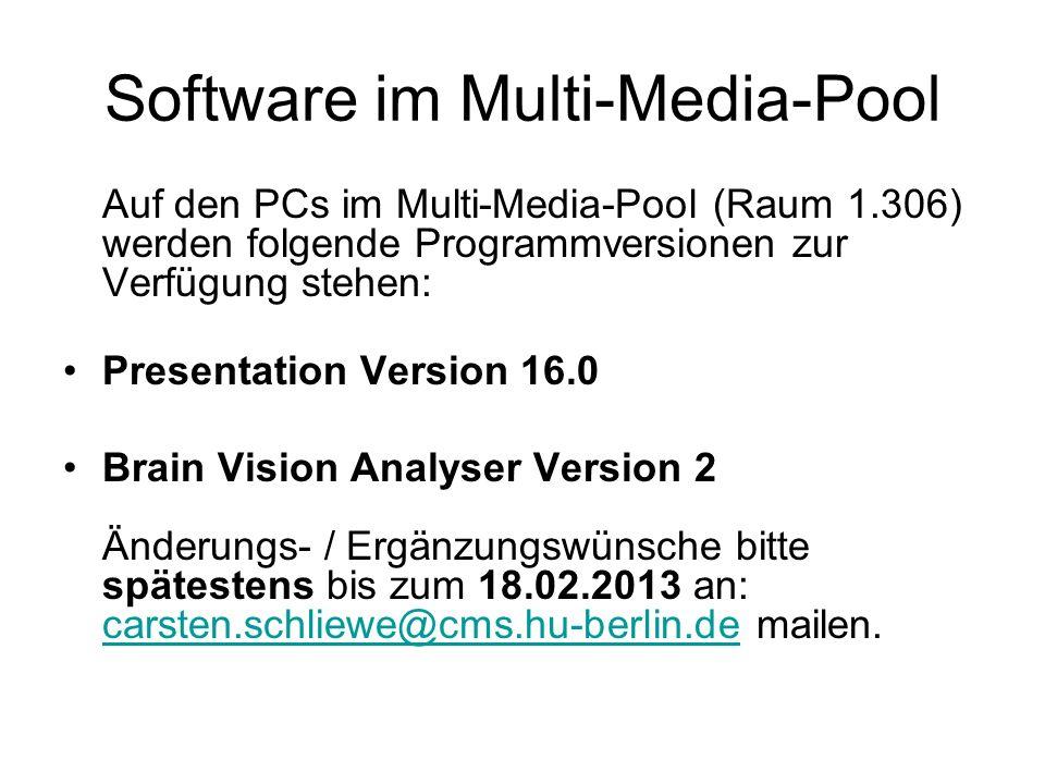 Software im Multi-Media-Pool Auf den PCs im Multi-Media-Pool (Raum 1.306) werden folgende Programmversionen zur Verfügung stehen: Presentation Version 16.0 Brain Vision Analyser Version 2 Änderungs- / Ergänzungswünsche bitte spätestens bis zum 18.02.2013 an: carsten.schliewe@cms.hu-berlin.de mailen.