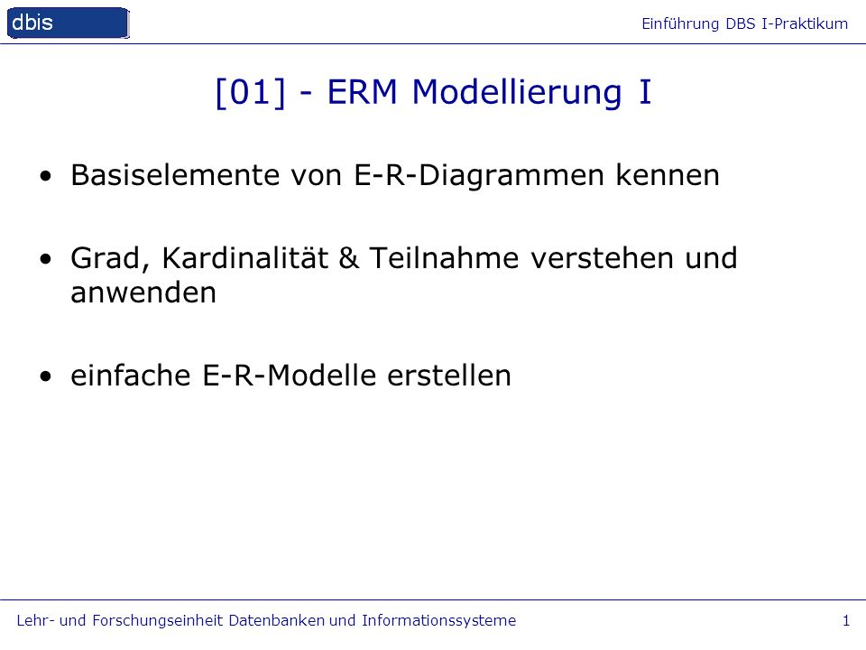 Einführung DBS I-Praktikum Lehr- und Forschungseinheit Datenbanken und Informationssysteme1 [01] - ERM Modellierung I Basiselemente von E-R-Diagrammen