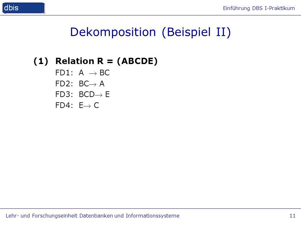Einführung DBS I-Praktikum Lehr- und Forschungseinheit Datenbanken und Informationssysteme11 Dekomposition (Beispiel II) (1)Relation R = (ABCDE) FD1: