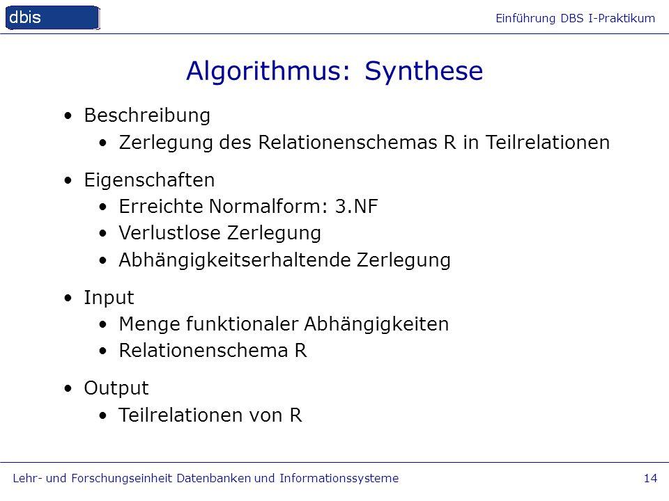 Einführung DBS I-Praktikum Lehr- und Forschungseinheit Datenbanken und Informationssysteme14 Algorithmus: Synthese Beschreibung Zerlegung des Relation