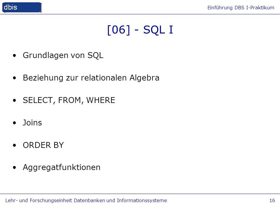 Einführung DBS I-Praktikum Lehr- und Forschungseinheit Datenbanken und Informationssysteme16 [06] - SQL I Grundlagen von SQL Beziehung zur relationale