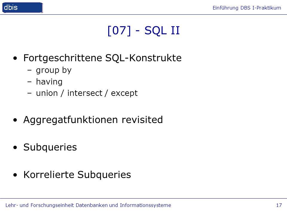 Einführung DBS I-Praktikum Lehr- und Forschungseinheit Datenbanken und Informationssysteme17 [07] - SQL II Fortgeschrittene SQL-Konstrukte –group by –