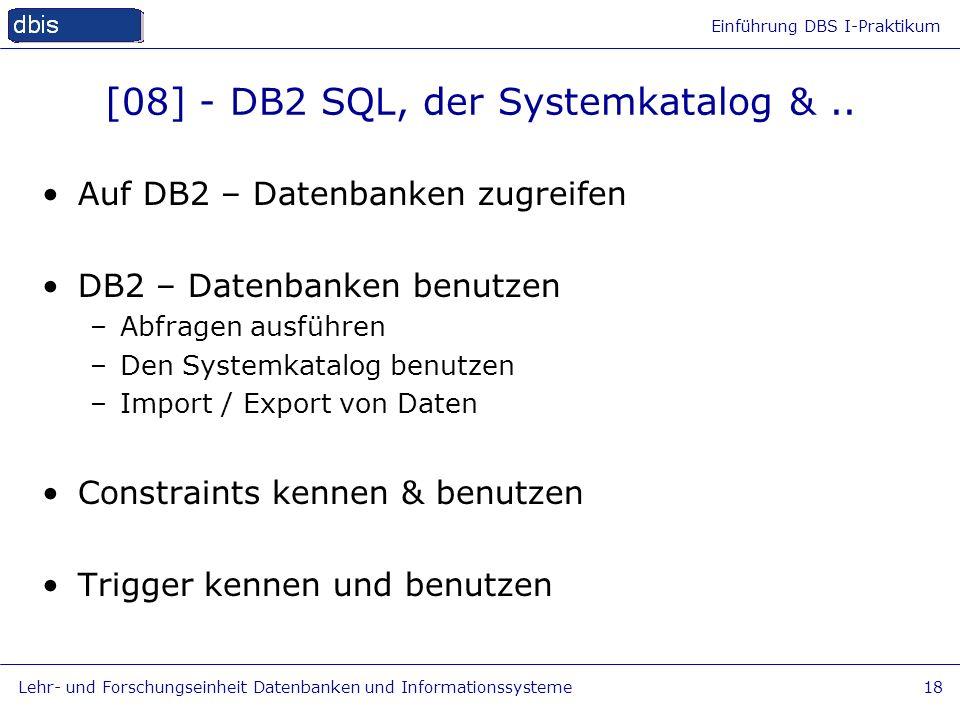 Einführung DBS I-Praktikum Lehr- und Forschungseinheit Datenbanken und Informationssysteme18 [08] - DB2 SQL, der Systemkatalog &.. Auf DB2 – Datenbank