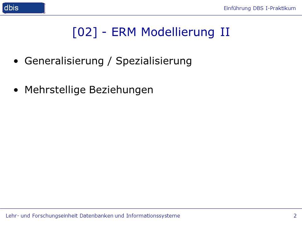 Einführung DBS I-Praktikum Lehr- und Forschungseinheit Datenbanken und Informationssysteme2 [02] - ERM Modellierung II Generalisierung / Spezialisieru