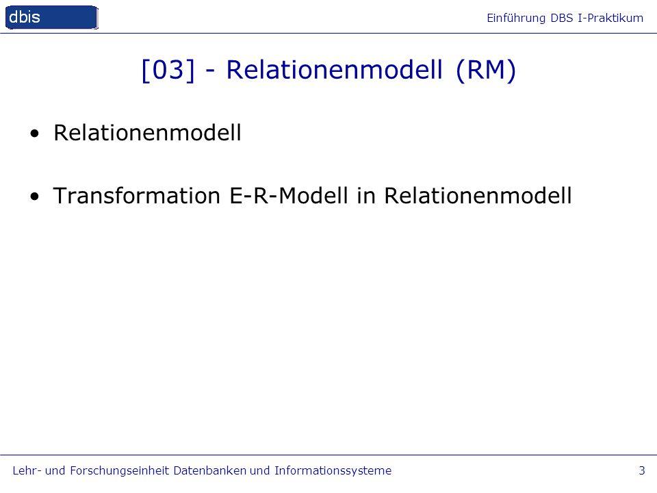 Einführung DBS I-Praktikum Lehr- und Forschungseinheit Datenbanken und Informationssysteme3 [03] - Relationenmodell (RM) Relationenmodell Transformati