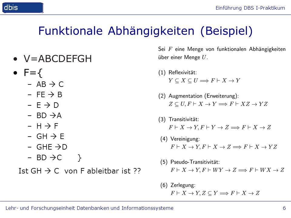 Einführung DBS I-Praktikum Lehr- und Forschungseinheit Datenbanken und Informationssysteme6 Funktionale Abhängigkeiten (Beispiel) V=ABCDEFGH F={ –AB C