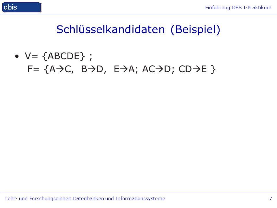 Einführung DBS I-Praktikum Lehr- und Forschungseinheit Datenbanken und Informationssysteme7 Schlüsselkandidaten (Beispiel) V= {ABCDE} ; F= {A C, B D,