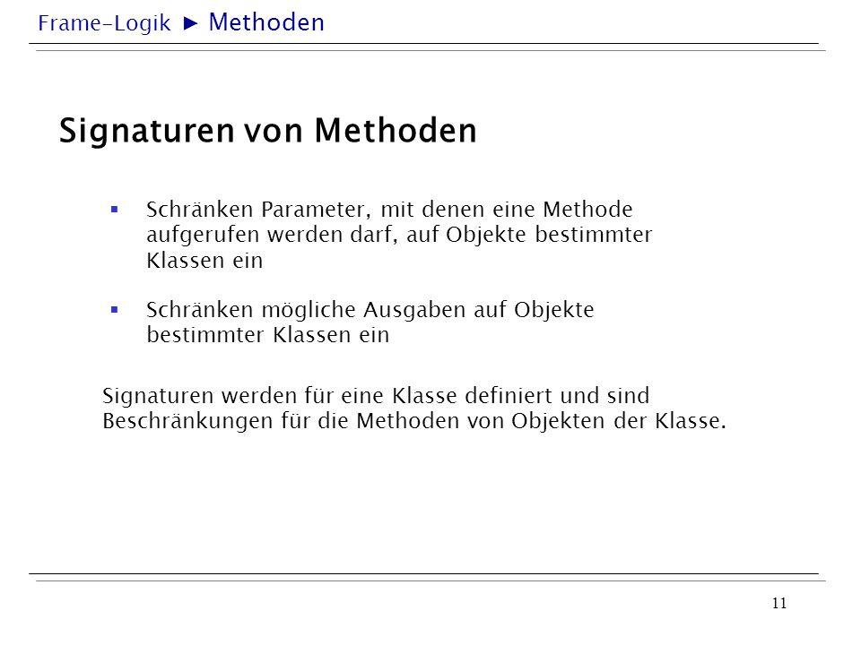 Frame-Logik 11 Signaturen von Methoden Schränken Parameter, mit denen eine Methode aufgerufen werden darf, auf Objekte bestimmter Klassen ein Signatur