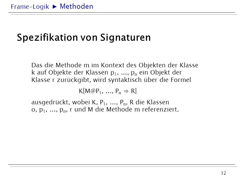 Frame-Logik 12 Spezifikation von Signaturen Das die Methode m im Kontext des Objekten der Klasse k auf Objekte der Klassen p 1,..., p n ein Objekt der