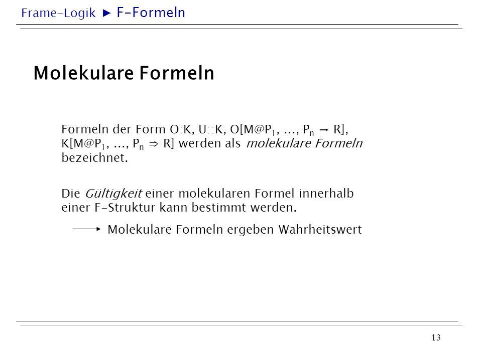 Frame-Logik 13 Molekulare Formeln Formeln der Form O:K, U::K, O[M@P 1,..., P n R], K[M@P 1,..., P n R] werden als molekulare Formeln bezeichnet. Die G