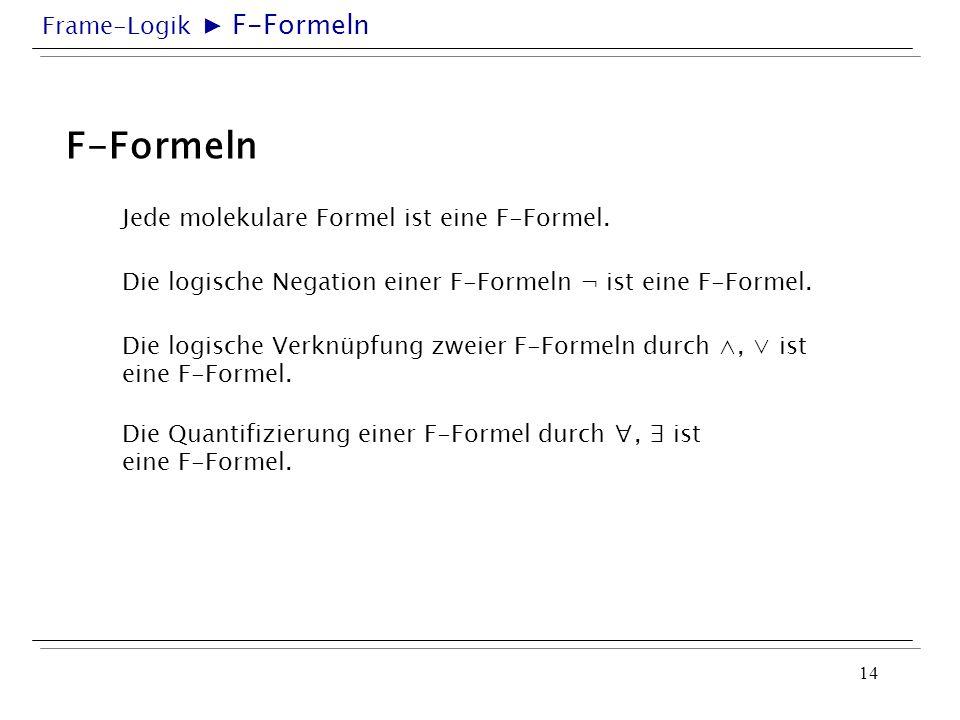 Frame-Logik 14 F-Formeln Jede molekulare Formel ist eine F-Formel. Die logische Negation einer F-Formeln ¬ ist eine F-Formel. Die logische Verknüpfung