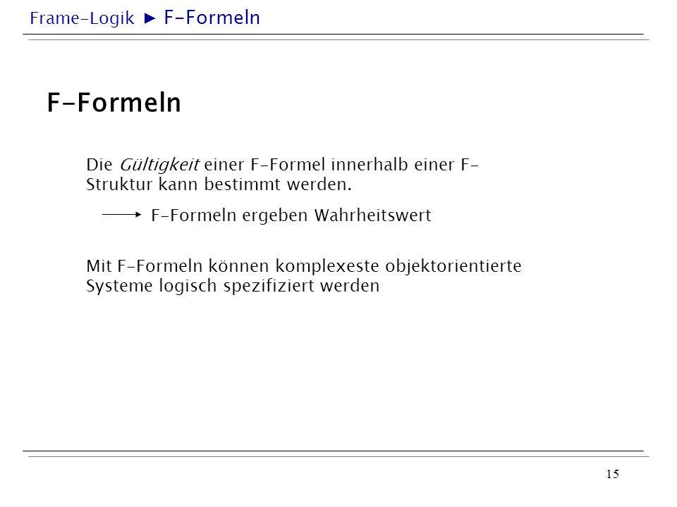 Frame-Logik 15 F-Formeln Die Gültigkeit einer F-Formel innerhalb einer F- Struktur kann bestimmt werden. F-Formeln ergeben Wahrheitswert Mit F-Formeln