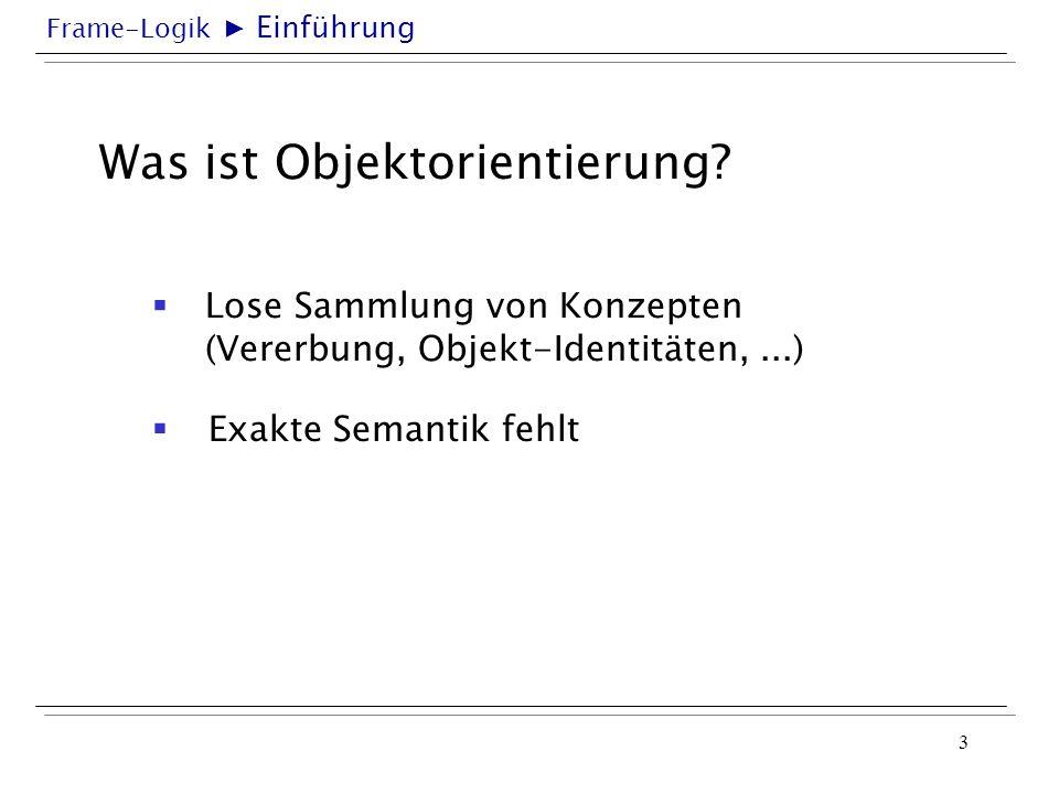 Frame-Logik 3 Was ist Objektorientierung? Lose Sammlung von Konzepten (Vererbung, Objekt-Identitäten,...) Einführung Exakte Semantik fehlt