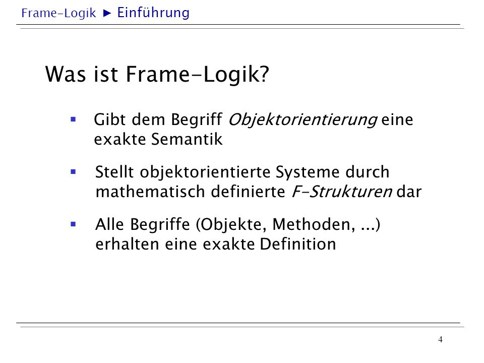Frame-Logik 4 Was ist Frame-Logik? Gibt dem Begriff Objektorientierung eine exakte Semantik Einführung Stellt objektorientierte Systeme durch mathemat