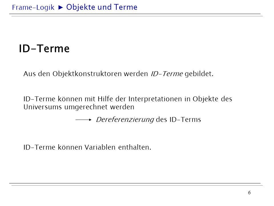 Frame-Logik 6 ID-Terme Aus den Objektkonstruktoren werden ID-Terme gebildet. ID-Terme können Variablen enthalten. ID-Terme können mit Hilfe der Interp