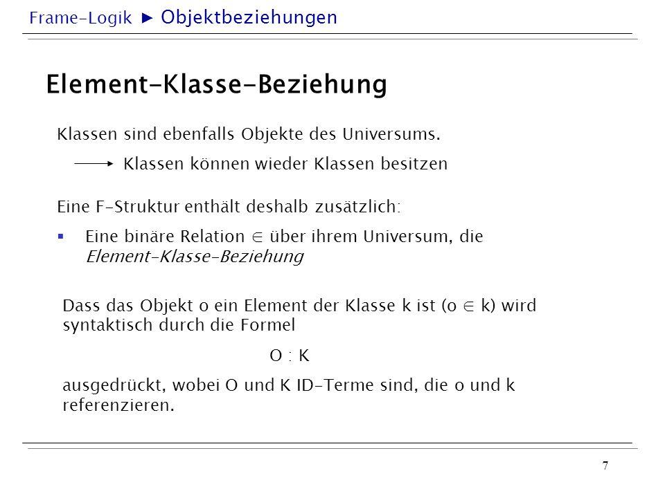 Frame-Logik 7 Element-Klasse-Beziehung Eine F-Struktur enthält deshalb zusätzlich: Eine binäre Relation über ihrem Universum, die Element-Klasse-Bezie
