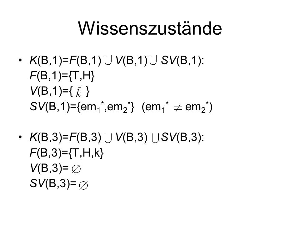Wissenszustände K(B,1)=F(B,1) V(B,1) SV(B,1): F(B,1)={T,H} V(B,1)={ } SV(B,1)={em 1 *,em 2 * } (em 1 * em 2 * ) K(B,3)=F(B,3) V(B,3) SV(B,3): F(B,3)={T,H,k} V(B,3)= SV(B,3)=