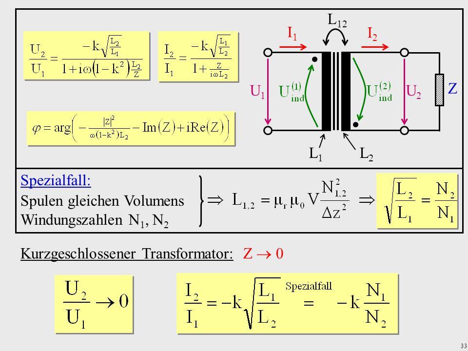 33 Kurzgeschlossener Transformator: Z 0 U1U1 U2U2 I1I1 I2I2 Z L1L1 L2L2 L 12 Spezialfall: Spulen gleichen Volumens Windungszahlen N 1, N 2
