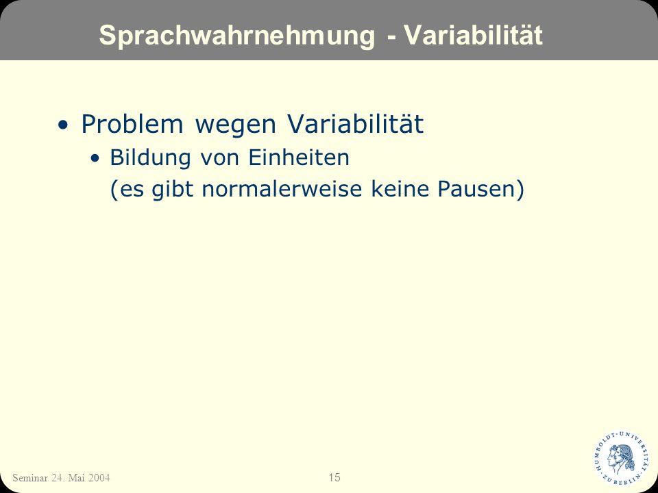15 Seminar 24. Mai 2004 Sprachwahrnehmung - Variabilität Problem wegen Variabilität Bildung von Einheiten (es gibt normalerweise keine Pausen)