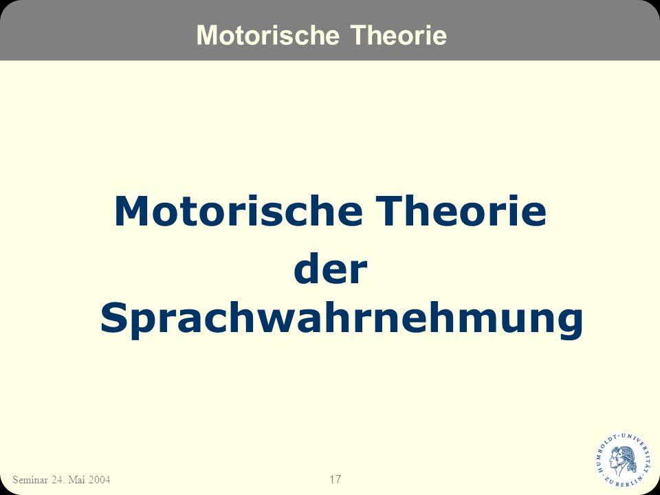 17 Seminar 24. Mai 2004 Motorische Theorie der Sprachwahrnehmung