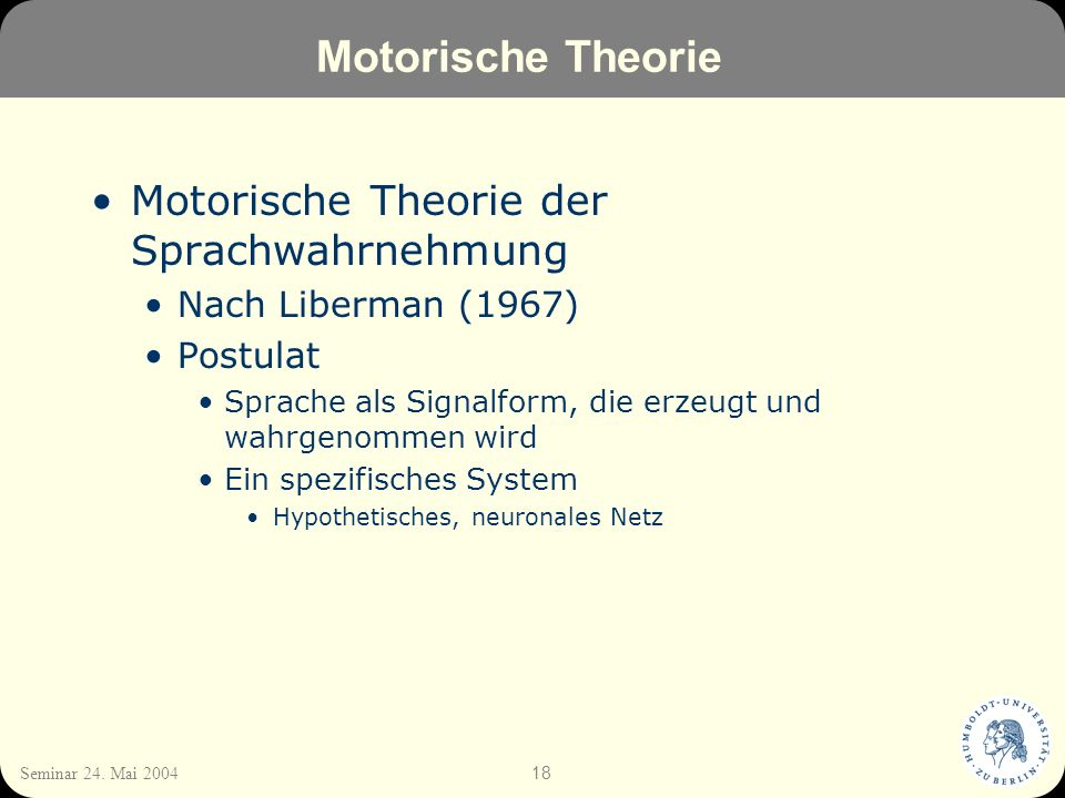 18 Seminar 24. Mai 2004 Motorische Theorie Motorische Theorie der Sprachwahrnehmung Nach Liberman (1967) Postulat Sprache als Signalform, die erzeugt