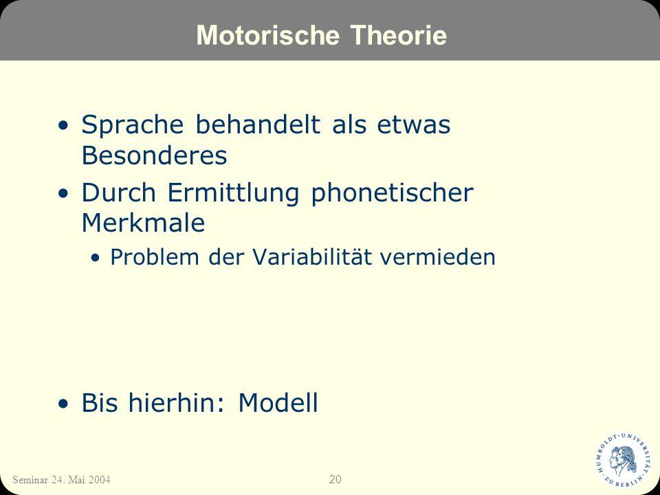 20 Seminar 24. Mai 2004 Motorische Theorie Sprache behandelt als etwas Besonderes Durch Ermittlung phonetischer Merkmale Problem der Variabilität verm
