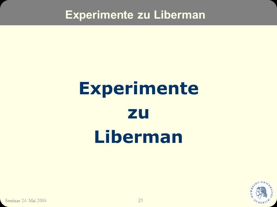 21 Seminar 24. Mai 2004 Experimente zu Liberman Experimente zu Liberman