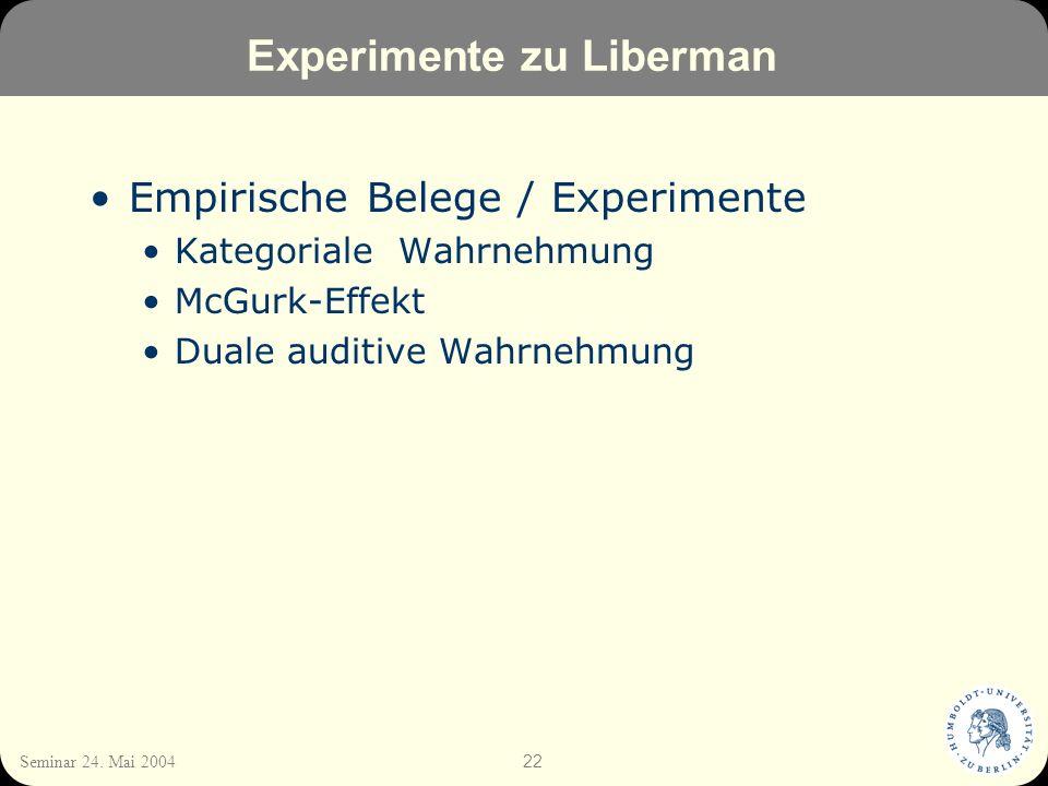 22 Seminar 24. Mai 2004 Experimente zu Liberman Empirische Belege / Experimente Kategoriale Wahrnehmung McGurk-Effekt Duale auditive Wahrnehmung