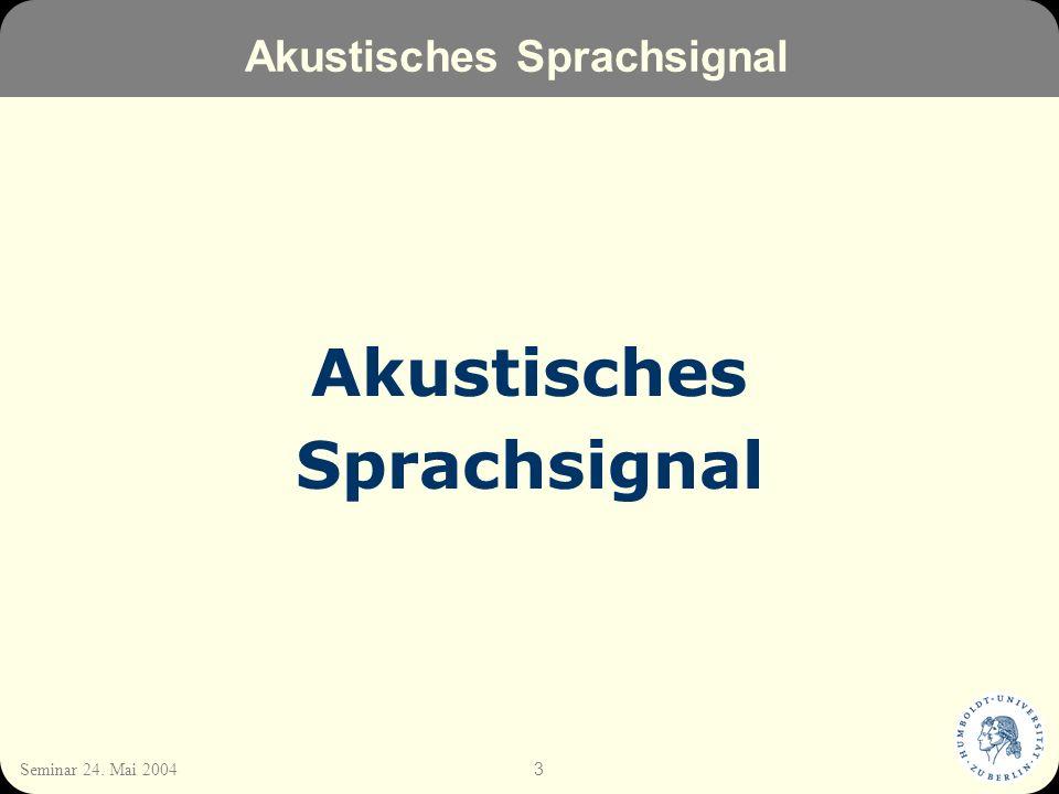 3 Seminar 24. Mai 2004 Akustisches Sprachsignal Akustisches Sprachsignal