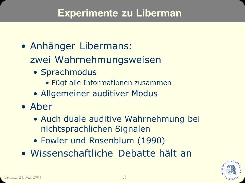 31 Seminar 24. Mai 2004 Experimente zu Liberman Anhänger Libermans: zwei Wahrnehmungsweisen Sprachmodus Fügt alle Informationen zusammen Allgemeiner a