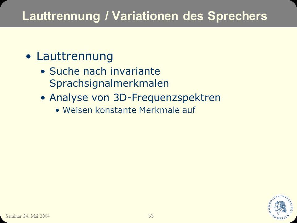 33 Seminar 24. Mai 2004 Lauttrennung / Variationen des Sprechers Lauttrennung Suche nach invariante Sprachsignalmerkmalen Analyse von 3D-Frequenzspekt