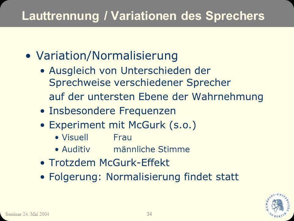 34 Seminar 24. Mai 2004 Lauttrennung / Variationen des Sprechers Variation/Normalisierung Ausgleich von Unterschieden der Sprechweise verschiedener Sp